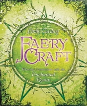 Faery Craft: Weaving Connections with the Enchanted Realm - Weaving Connections with the Enchanted Realm ebook by Emily Carding