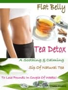 Flat Belly Tea Detox - A Soothing & Calming Sip Of Natural Tea To Lose Pounds In Couple Of Weeks! ebook by Ciara Marks
