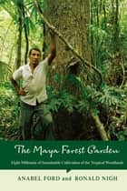 The Maya Forest Garden - Eight Millennia of Sustainable Cultivation of the Tropical Woodlands ebook by Anabel Ford, Ronald Nigh