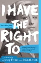 I Have the Right To - A High School Survivor's Story of Sexual Assault, Justice, and Hope ebook by Chessy Prout, Jenn Abelson
