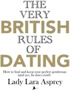 The Very British Rules of Dating: How to find and keep your perfect gentleman (and yes, he does exist!) ebook by Lady Lara Asprey