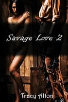 Savage Love 2 ebook by Tracy Alton