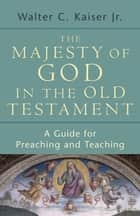 The Majesty of God in the Old Testament - A Guide for Preaching and Teaching ebook by Walter C. Jr. Kaiser