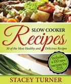 Slow Cooker Recipes: 30 Of The Most Healthy And Delicious Slow Cooker Recipes ebook by Stacey Ann Turner