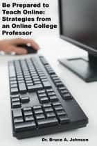 Be Prepared to Teach Online: Strategies from an Online College Professor ebook by Dr Bruce A. Johnson