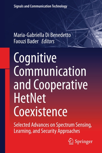 Cognitive Communication and Cooperative HetNet Coexistence - Selected Advances on Spectrum Sensing, Learning, and Security Approaches ebook by