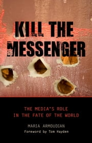 Kill the Messenger - The Media's Role in the Fate of the World ebook by Maria Armoudian,Tom Hayden