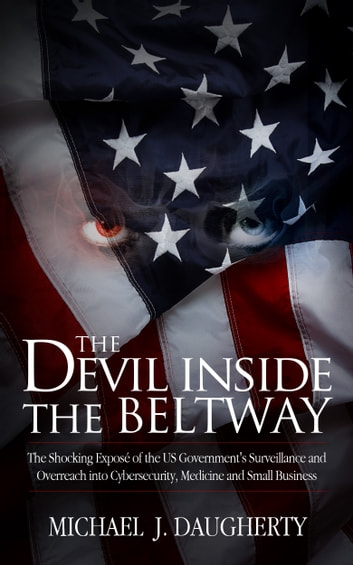 The Devil Inside the Beltway: The Shocking Expose of the Us Government's Surveillance and Overreach Into Cybersecurity, Medicine and Small Business ebook by Michael J. Daugherty