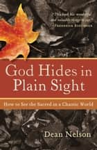 God Hides in Plain Sight - How to See the Sacred in a Chaotic World ebook by Dean Nelson