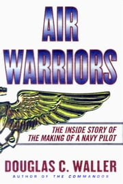 Air Warriors - The Inside Story of the Making of a Navy Pilot ebook by Douglas Waller