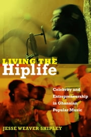 Living the Hiplife - Celebrity and Entrepreneurship in Ghanaian Popular Music ebook by Jesse Weaver Shipley