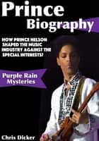 Prince Biography: How Prince Nelson Shaped the Music Industry Against the Special Interests?: Purple Rain Mysteries ebook by Chris Dicker