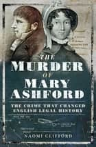 The Murder of Mary Ashford - The Crime that Changed English Legal History ebook by Naomi Clifford