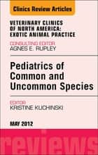Pediatrics of Common and Uncommon Species, An Issue of Veterinary Clinics: Exotic Animal Practice ebook by Kristine Kuchinski Broome