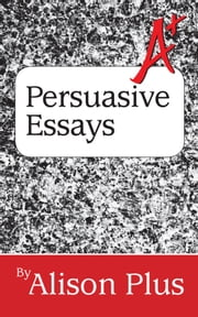 A+ Guide to Persuasive Essays ebook by Alison Plus