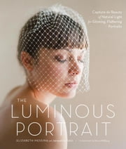 The Luminous Portrait - Capture the Beauty of Natural Light for Glowing, Flattering Photographs ebook by Elizabeth Messina,Jacqueline Tobin,Ulrica Wihlborg