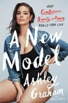 A New Model - What Confidence, Beauty, and Power Really Look Like eBook by Ashley Graham, Rebecca Paley