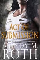 Act of Submission - An Immortal Ops World Novel ebook by Mandy M. Roth