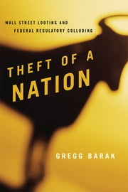 Theft of a Nation - Wall Street Looting and Federal Regulatory Colluding ebook by Gregg Barak