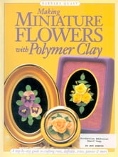 Making Mini Flowers With Polymer Clay - A step-by-step guide to crafting roses, daffodils, irises, pansies & more ebook by Barbara Quast