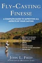 Fly-Casting Finesse - A Complete Guide to Improving All Aspects of Your Casting ebook by John L. Field, Macauley Lord