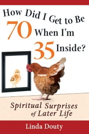 How Did I Get to be 70 When I'm 35 Inside?: Spiritual Surprises of Later Life ebook by Linda Douty