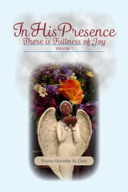 In His Presence: There is Fullness of Joy - Volume I ebooks by Pastor Dorothy St. Clair