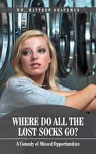 Where Do All the Lost Socks Go? - A Comedy of Missed Opportunities ebook by Wm. Matthew Graphman
