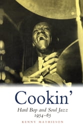 Cookin': Hard Bop and Soul Jazz 1954-65 - Hard Bop and Soul Jazz 1954-65 ebook by Kenny Mathieson