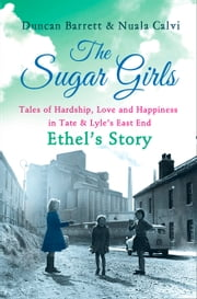 The Sugar Girls – Ethel's Story: Tales of Hardship, Love and Happiness in Tate & Lyle's East End ebook by Duncan Barrett, Nuala Calvi