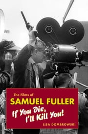 The Films of Samuel Fuller - If You Die, I'll Kill You ebook by Lisa Dombrowski