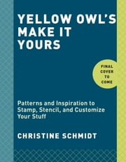 Yellow Owl's Make It Yours - Patterns and Inspiration to Stamp, Stencil, and Customize Your Stuff ebook by Christine Schmidt