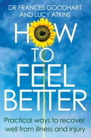 How to Feel Better - Practical Ways to Recover Well From Illness and Injury ebook by Frances Goodhart,Lucy Atkins