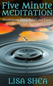 Five Minute Meditation – Mindfulness, Stress Relief, and Focus for Absolute Beginners ebook by Lisa Shea