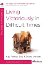 Living Victoriously in Difficult Times ebook by Kay Arthur, Bob Vereen, Diane Vereen