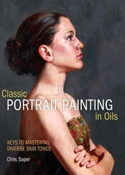 Classic Portrait Painting in Oils: Keys to Mastering Diverse Skin Tones ebook by Chris Saper