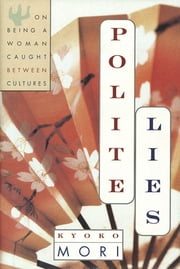 Polite Lies - On being a Woman Caught Between Cultures ebook by Kyoko Mori