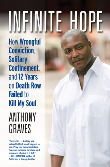 Infinite Hope - How Wrongful Conviction, Solitary Confinement, and 12 Years on Death Row Failed to Kill My Soul ebook by Anthony Graves