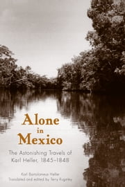 Alone in Mexico - The Astonishing Travels of Karl Heller, 1845-1848 ebook by Karl Bartolomeus Heller,Terry Rugeley,Terry Rugeley