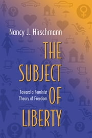 The Subject of Liberty - Toward a Feminist Theory of Freedom ebook by Nancy J. Hirschmann