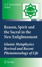 Reason, Spirit and the Sacral in the New Enlightenment - Islamic Metaphysics Revived and Recent Phenomenology of Life ebook by Anna-Teresa Tymieniecka