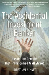 The Accidental Investment Banker:Inside the Decade that Transformed Wall Street ebook by Jonathan A. Knee