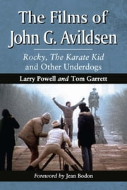 The Films of John G. Avildsen - Rocky, The Karate Kid and Other Underdogs ebook by Larry Powell,Tom Garrett