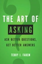 The Art of Asking - Ask Better Questions, Get Better Answers ebook by Terry J. Fadem