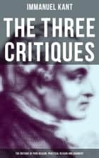 The Three Critiques: The Critique of Pure Reason, Practical Reason and Judgment - The Base Plan for Transcendental Philosophy and The Theory of Moral Reasoning ebook by Immanuel Kant, J. M. D. Meiklejohn, T. K. Abbot,...