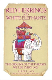 Red Herrings and White Elephants: The Origins of the Phrases We Use Every Day ebook by Jack, Albert
