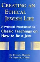 Creating An Ethical Jewish Life ebook by Sherwin,Byron,Cohen,Seymour