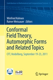 Conformal Field Theory, Automorphic Forms and Related Topics - CFT, Heidelberg, September 19-23, 2011 ebook by Winfried Kohnen, Rainer Weissauer