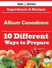 10 Ways to Use Allium Canadense (Recipe Book) ebook by Gaynell Jett,Sam Enrico