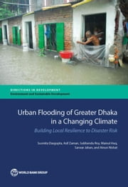 Urban Flooding of Greater Dhaka in a Changing Climate: Building Local Resilience to Disaster Risk ebook by Dasgupta, Susmita